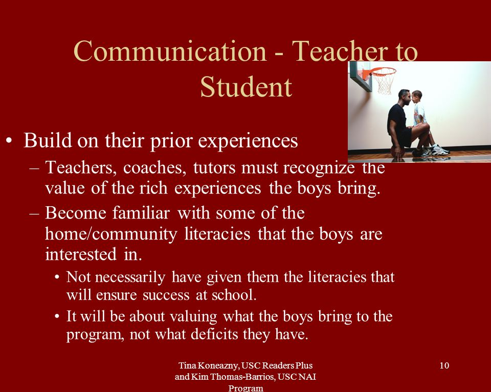 Tina Koneazny, USC Readers Plus and Kim Thomas-Barrios, USC NAI Program 10 Communication - Teacher to Student Build on their prior experiences –Teachers, coaches, tutors must recognize the value of the rich experiences the boys bring.