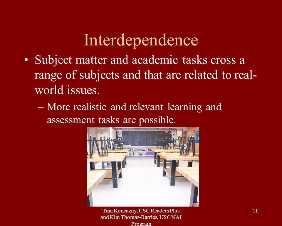 Tina Koneazny, USC Readers Plus and Kim Thomas-Barrios, USC NAI Program 11 Interdependence Subject matter and academic tasks cross a range of subjects and that are related to real- world issues.