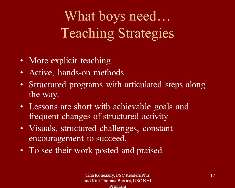 Tina Koneazny, USC Readers Plus and Kim Thomas-Barrios, USC NAI Program 17 What boys need… Teaching Strategies More explicit teaching Active, hands-on methods Structured programs with articulated steps along the way.