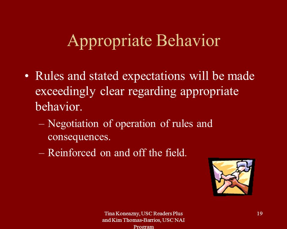 Tina Koneazny, USC Readers Plus and Kim Thomas-Barrios, USC NAI Program 19 Appropriate Behavior Rules and stated expectations will be made exceedingly clear regarding appropriate behavior.