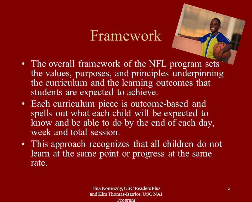 Tina Koneazny, USC Readers Plus and Kim Thomas-Barrios, USC NAI Program 5 Framework The overall framework of the NFL program sets the values, purposes, and principles underpinning the curriculum and the learning outcomes that students are expected to achieve.