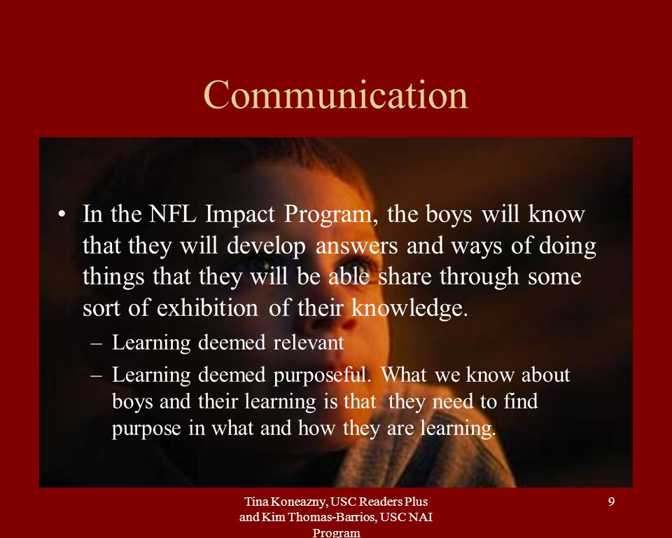 Tina Koneazny, USC Readers Plus and Kim Thomas-Barrios, USC NAI Program 9 Communication In the NFL Impact Program, the boys will know that they will develop answers and ways of doing things that they will be able share through some sort of exhibition of their knowledge.