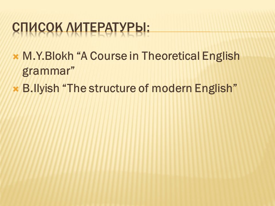  M.Y.Blokh A Course in Theoretical English grammar  B.Ilyish The structure of modern English
