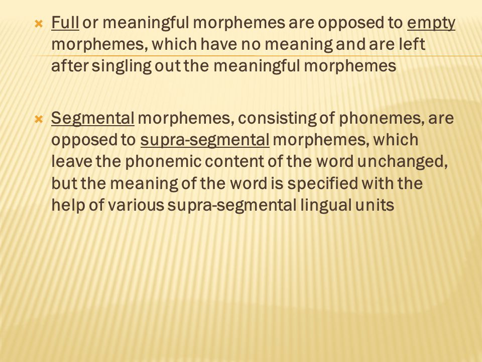  Full or meaningful morphemes are opposed to empty morphemes, which have no meaning and are left after singling out the meaningful morphemes  Segmental morphemes, consisting of phonemes, are opposed to supra-segmental morphemes, which leave the phonemic content of the word unchanged, but the meaning of the word is specified with the help of various supra-segmental lingual units