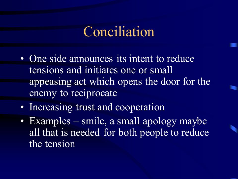 Conciliation One side announces its intent to reduce tensions and initiates one or small appeasing act which opens the door for the enemy to reciproca