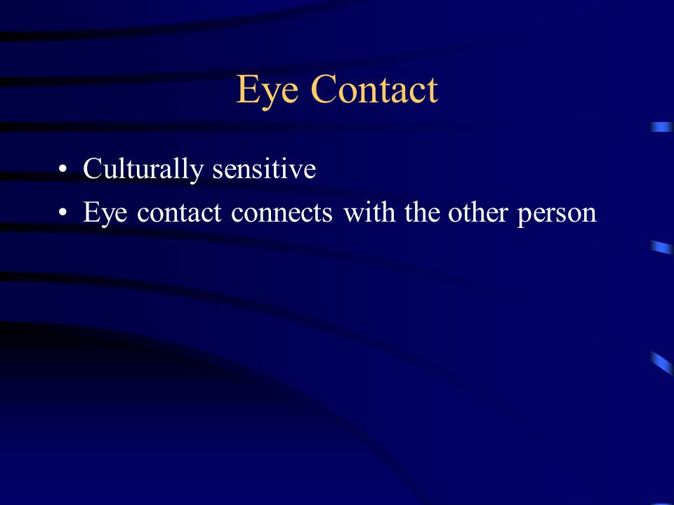 Eye Contact Culturally sensitive Eye contact connects with the other person