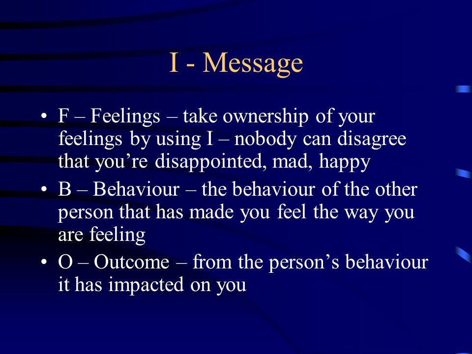 I - Message F – Feelings – take ownership of your feelings by using I – nobody can disagree that you're disappointed, mad, happy B – Behaviour – the b
