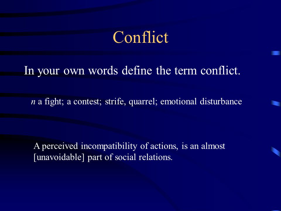 Conflict In your own words define the term conflict. n a fight; a contest; strife, quarrel; emotional disturbance A perceived incompatibility of actio