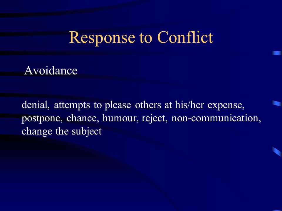 Response to Conflict Avoidance denial, attempts to please others at his/her expense, postpone, chance, humour, reject, non-communication, change the s