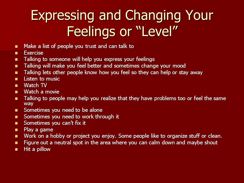 Expressing and Changing Your Feelings or Level Make a list of people you trust and can talk to Make a list of people you trust and can talk to Exercise Exercise Talking to someone will help you express your feelings Talking to someone will help you express your feelings Talking will make you feel better and sometimes change your mood Talking will make you feel better and sometimes change your mood Talking lets other people know how you feel so they can help or stay away Talking lets other people know how you feel so they can help or stay away Listen to music Listen to music Watch TV Watch TV Watch a movie Watch a movie Talking to people may help you realize that they have problems too or feel the same way Talking to people may help you realize that they have problems too or feel the same way Sometimes you need to be alone Sometimes you need to be alone Sometimes you need to work through it Sometimes you need to work through it Sometimes you can't fix it Sometimes you can't fix it Play a game Play a game Work on a hobby or project you enjoy.