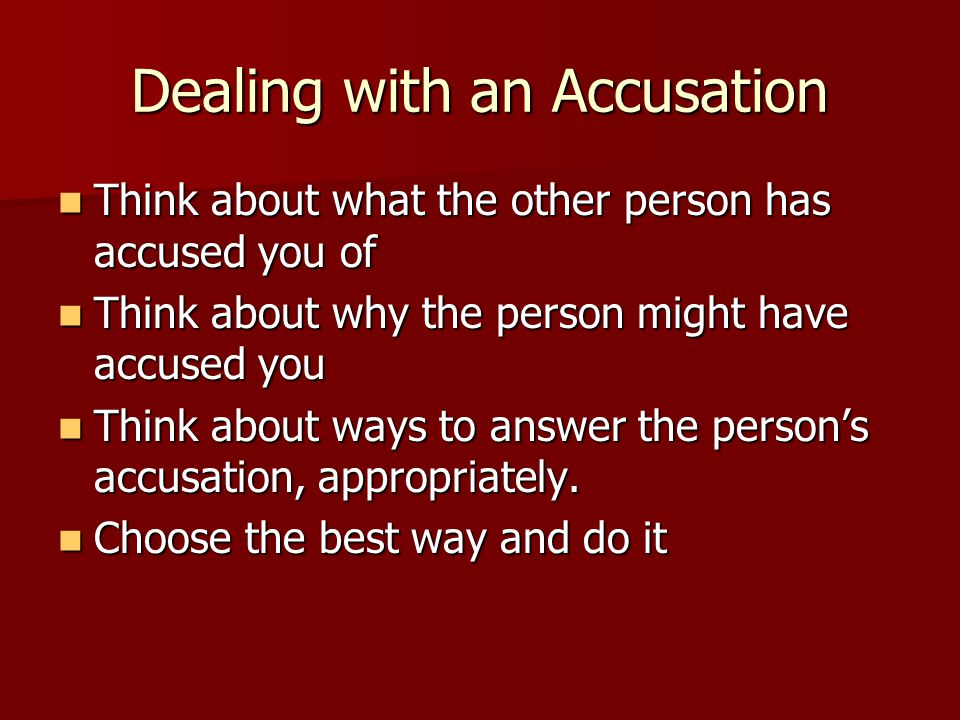 Dealing with an Accusation Think about what the other person has accused you of Think about what the other person has accused you of Think about why the person might have accused you Think about why the person might have accused you Think about ways to answer the person's accusation, appropriately.