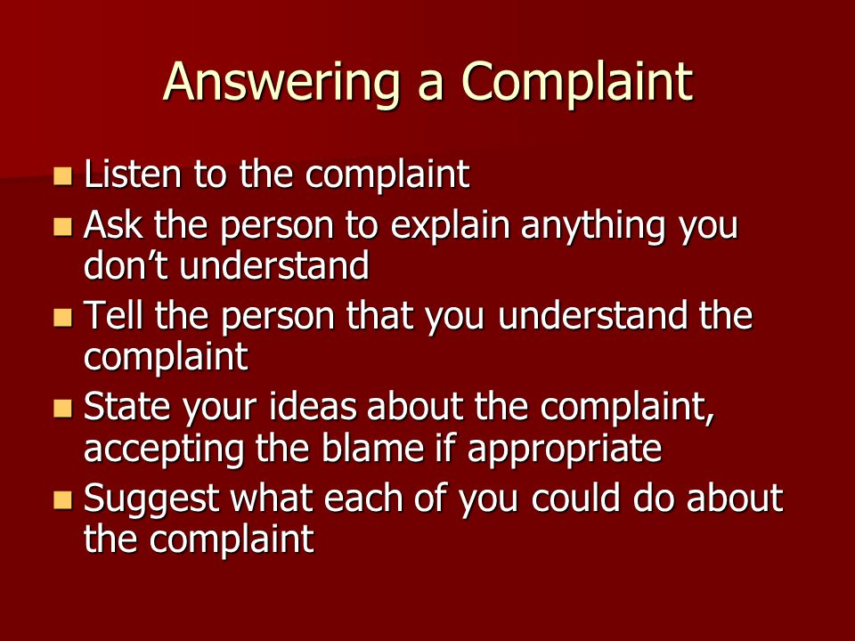 Answering a Complaint Listen to the complaint Listen to the complaint Ask the person to explain anything you don't understand Ask the person to explain anything you don't understand Tell the person that you understand the complaint Tell the person that you understand the complaint State your ideas about the complaint, accepting the blame if appropriate State your ideas about the complaint, accepting the blame if appropriate Suggest what each of you could do about the complaint Suggest what each of you could do about the complaint