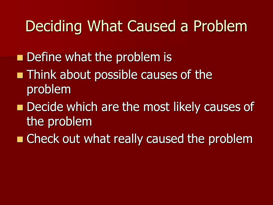 Deciding What Caused a Problem Define what the problem is Define what the problem is Think about possible causes of the problem Think about possible causes of the problem Decide which are the most likely causes of the problem Decide which are the most likely causes of the problem Check out what really caused the problem Check out what really caused the problem
