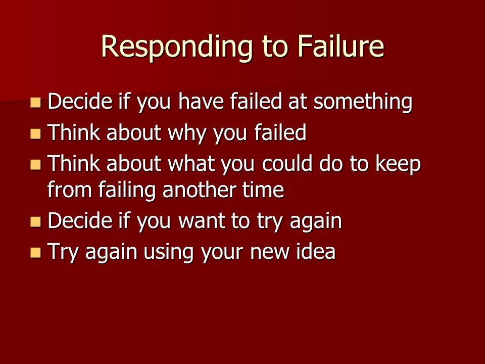 Responding to Failure Decide if you have failed at something Decide if you have failed at something Think about why you failed Think about why you failed Think about what you could do to keep from failing another time Think about what you could do to keep from failing another time Decide if you want to try again Decide if you want to try again Try again using your new idea Try again using your new idea