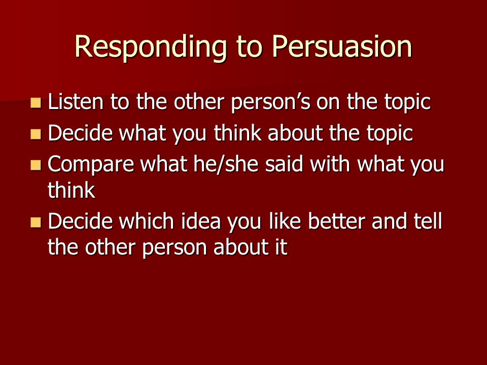 Responding to Persuasion Listen to the other person's on the topic Listen to the other person's on the topic Decide what you think about the topic Decide what you think about the topic Compare what he/she said with what you think Compare what he/she said with what you think Decide which idea you like better and tell the other person about it Decide which idea you like better and tell the other person about it