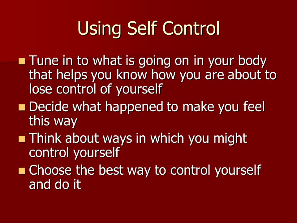 Using Self Control Tune in to what is going on in your body that helps you know how you are about to lose control of yourself Tune in to what is going on in your body that helps you know how you are about to lose control of yourself Decide what happened to make you feel this way Decide what happened to make you feel this way Think about ways in which you might control yourself Think about ways in which you might control yourself Choose the best way to control yourself and do it Choose the best way to control yourself and do it