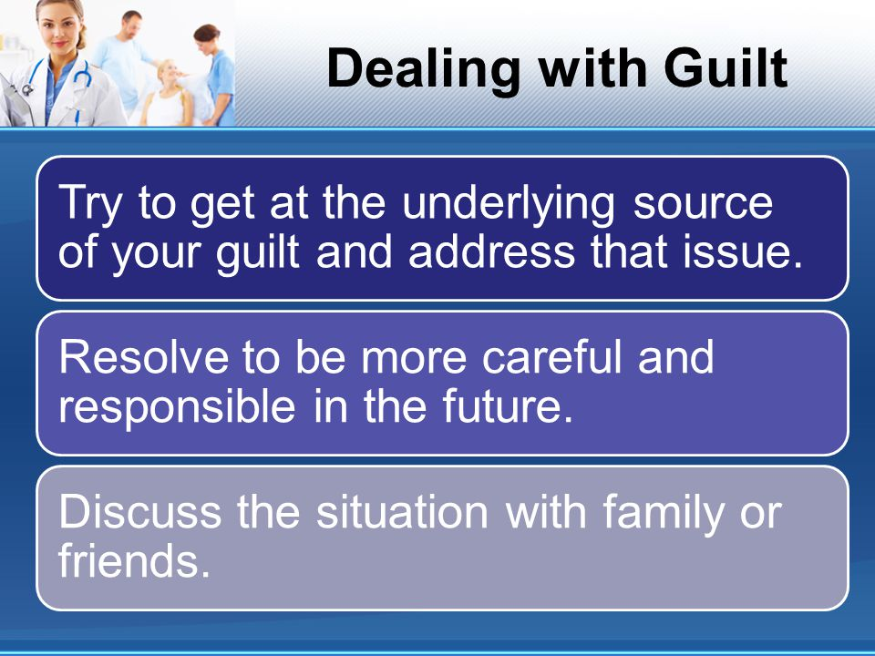 Dealing with Guilt Try to get at the underlying source of your guilt and address that issue.