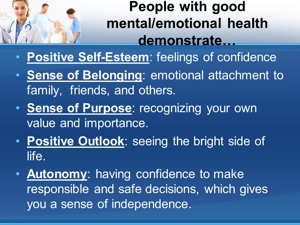 People with good mental/emotional health demonstrate… Positive Self-Esteem: feelings of confidence Sense of Belonging: emotional attachment to family, friends, and others.