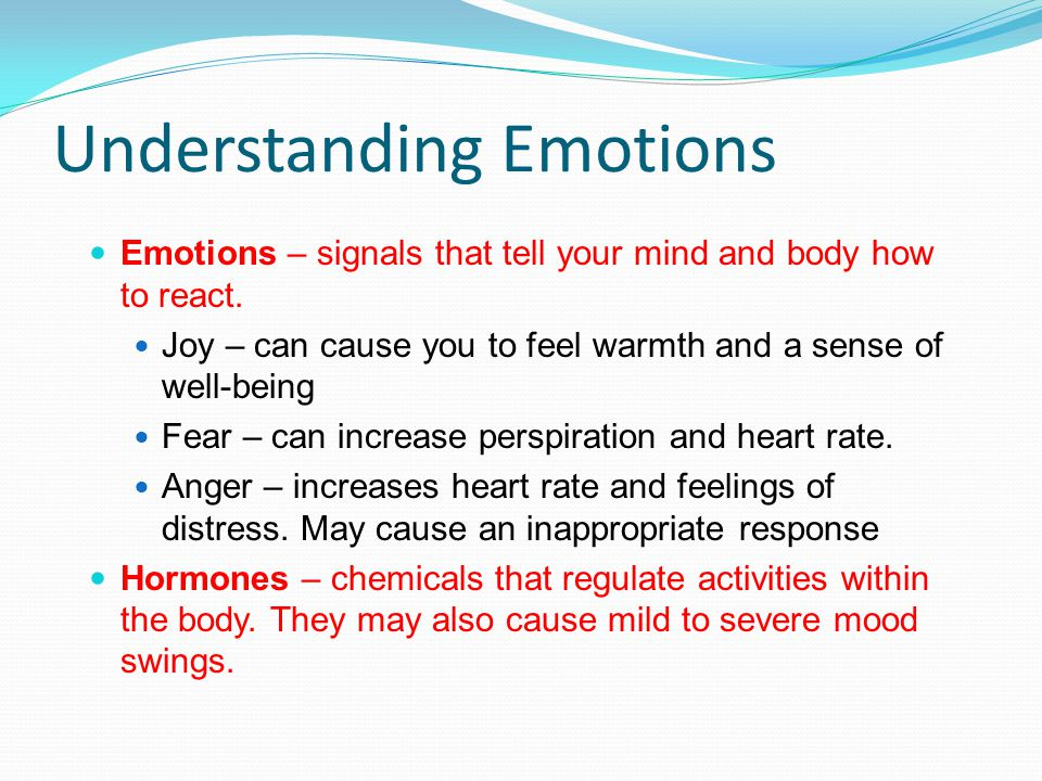 Understanding Emotions Emotions – signals that tell your mind and body how to react.