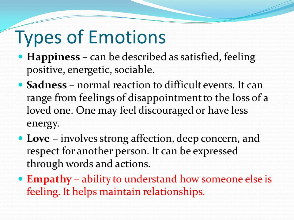 Types of Emotions Happiness – can be described as satisfied, feeling positive, energetic, sociable. Sadness – normal reaction to difficult events. It