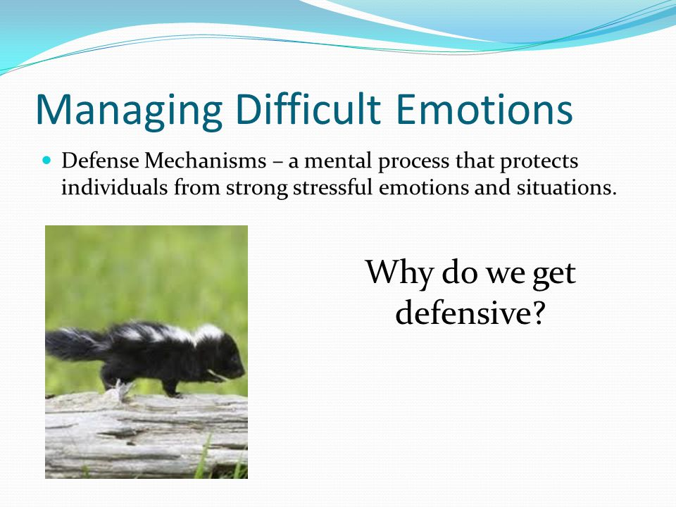 Managing Difficult Emotions Defense Mechanisms – a mental process that protects individuals from strong stressful emotions and situations. Why do we g