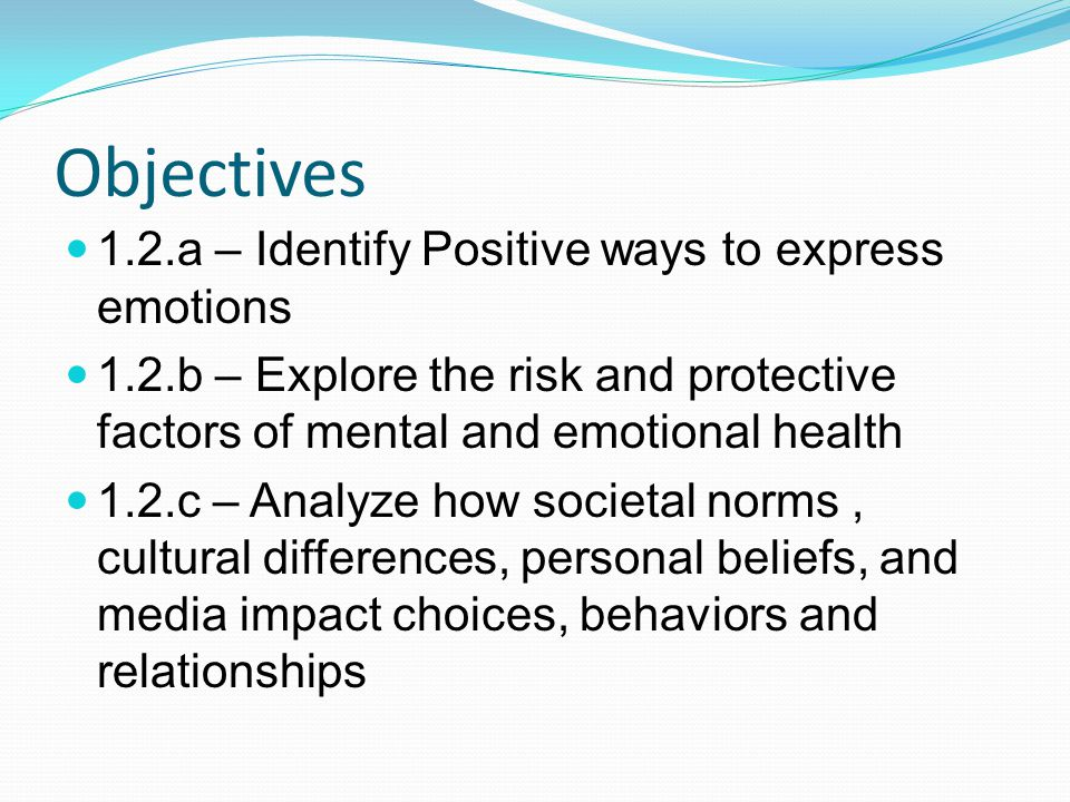 Objectives 1.2.a – Identify Positive ways to express emotions 1.2.b – Explore the risk and protective factors of mental and emotional health 1.2.c – Analyze how societal norms, cultural differences, personal beliefs, and media impact choices, behaviors and relationships