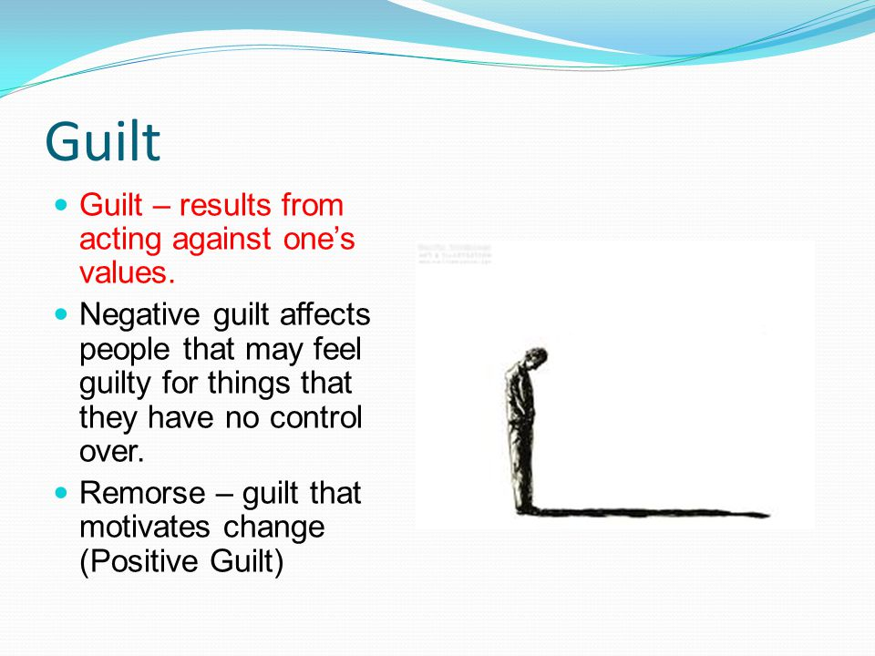 Guilt Guilt – results from acting against one's values. Negative guilt affects people that may feel guilty for things that they have no control over.
