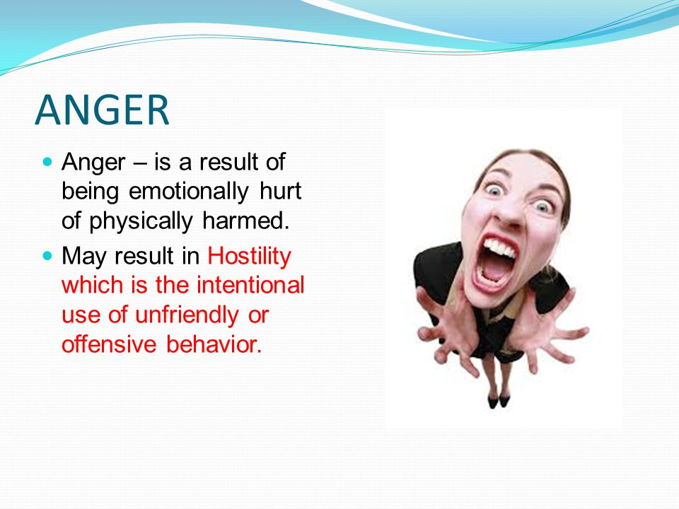 ANGER Anger – is a result of being emotionally hurt of physically harmed.