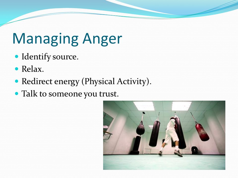 Managing Anger Identify source. Relax. Redirect energy (Physical Activity).
