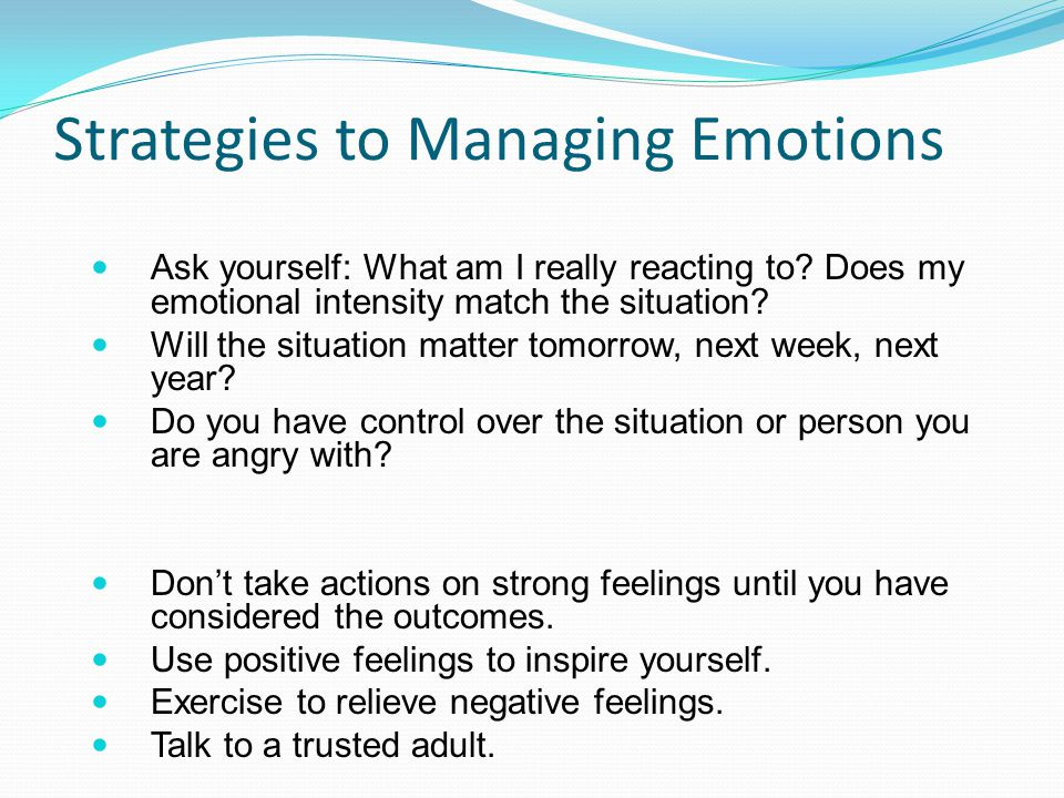 Strategies to Managing Emotions Ask yourself: What am I really reacting to.