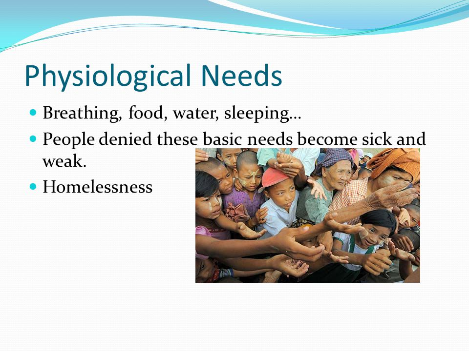 Physiological Needs Breathing, food, water, sleeping… People denied these basic needs become sick and weak. Homelessness