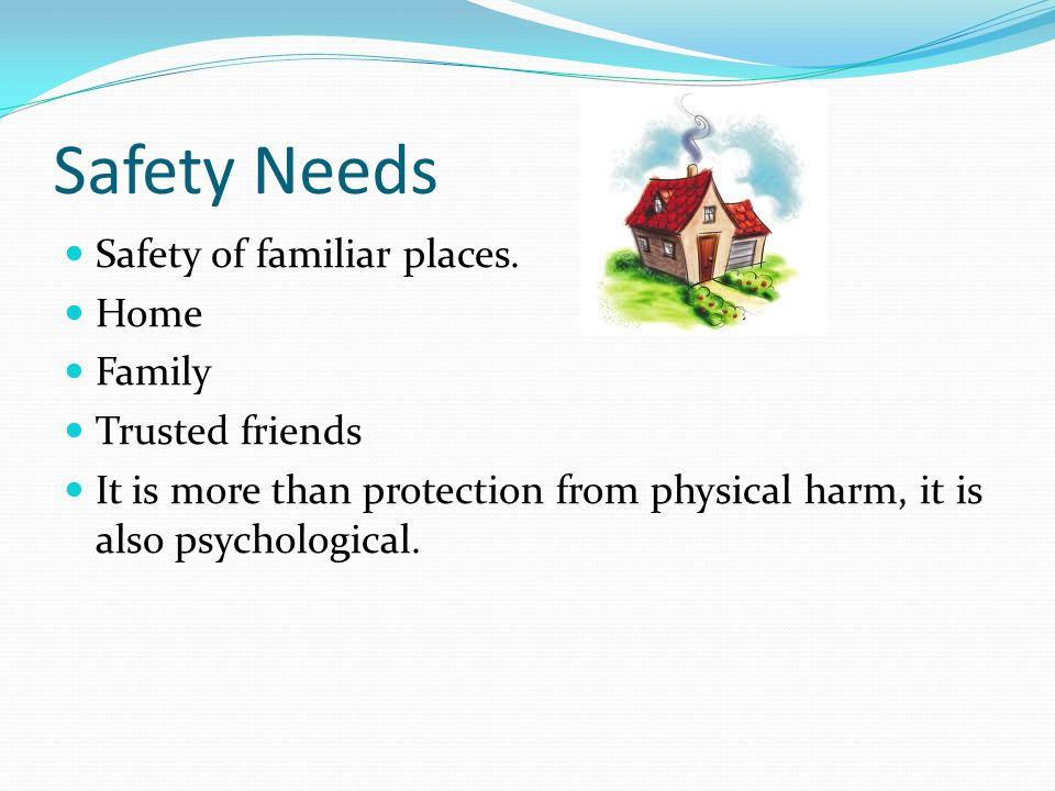 Safety Needs Safety of familiar places. Home Family Trusted friends It is more than protection from physical harm, it is also psychological.