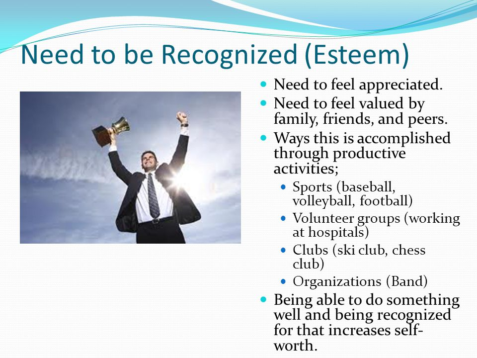 Need to be Recognized (Esteem) Need to feel appreciated. Need to feel valued by family, friends, and peers. Ways this is accomplished through producti