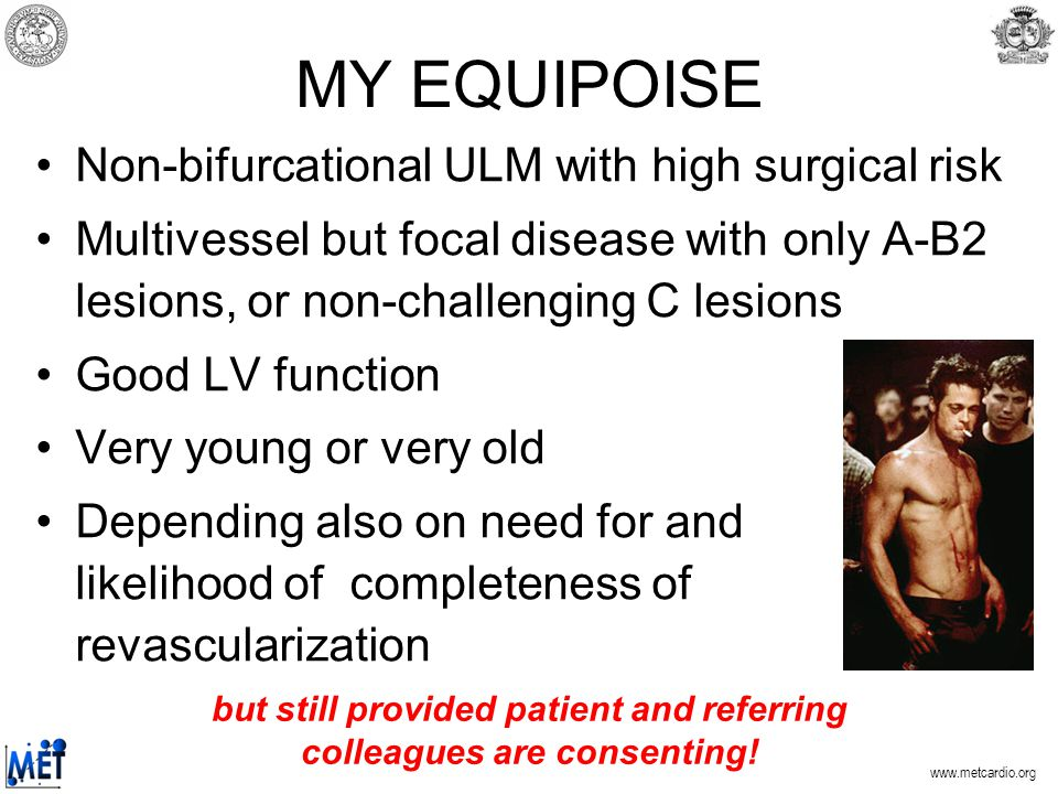 MY EQUIPOISE Non-bifurcational ULM with high surgical risk Multivessel but focal disease with only A-B2 lesions, or non-challenging C lesions Good LV function Very young or very old Depending also on need for and likelihood of completeness of revascularization but still provided patient and referring colleagues are consenting!