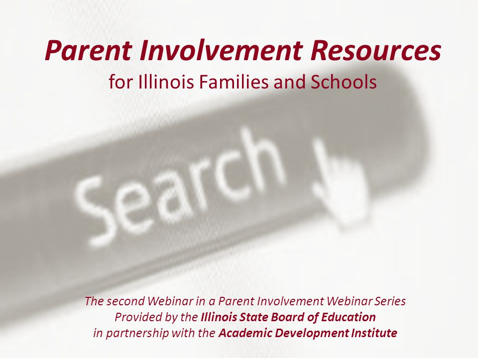 Parent Involvement Resources for Illinois Families and Schools The second Webinar in a Parent Involvement Webinar Series Provided by the Illinois State Board of Education in partnership with the Academic Development Institute