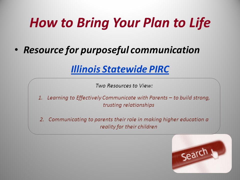 Resource for purposeful communication Illinois Statewide PIRC Two Resources to View: 1.Learning to Effectively Communicate with Parents – to build strong, trusting relationships 2.