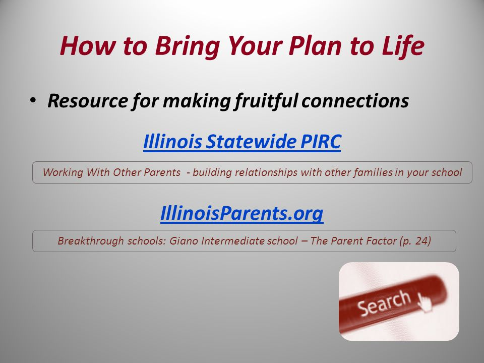 Resource for making fruitful connections Illinois Statewide PIRC IllinoisParents.org Working With Other Parents - building relationships with other families in your school Breakthrough schools: Giano Intermediate school – The Parent Factor (p.