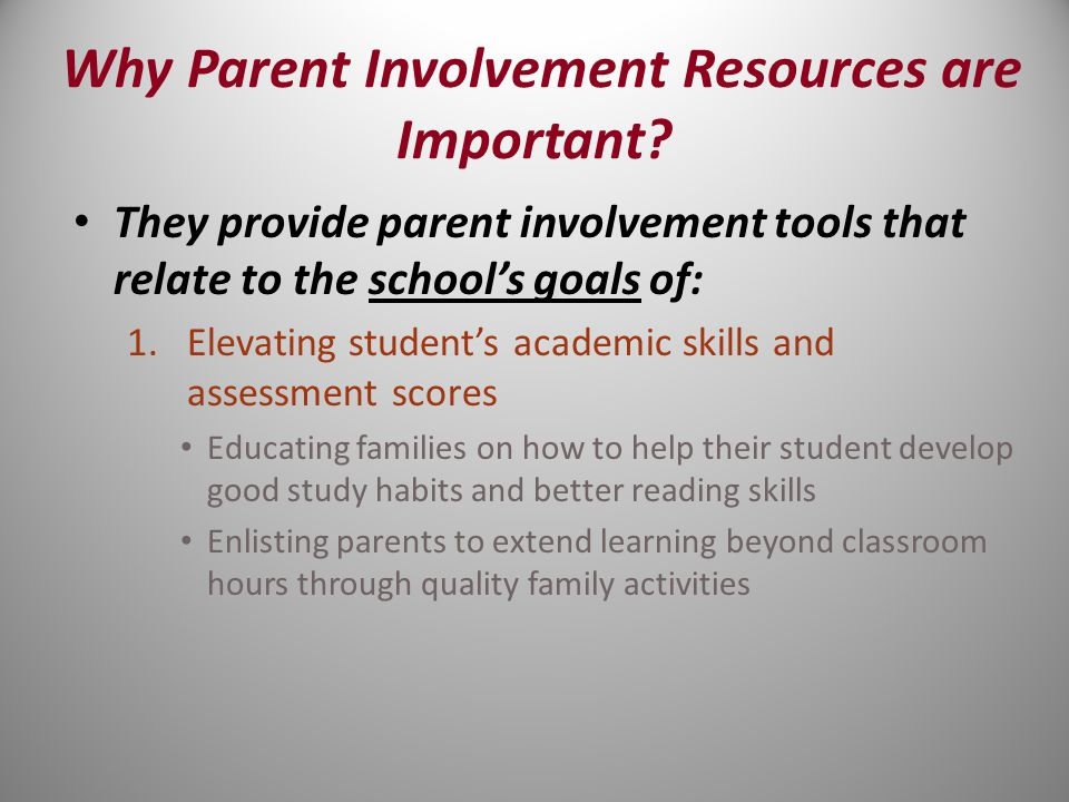 They provide parent involvement tools that relate to the school's goals of: 1.Elevating student's academic skills and assessment scores Educating families on how to help their student develop good study habits and better reading skills Enlisting parents to extend learning beyond classroom hours through quality family activities Why Parent Involvement Resources are Important