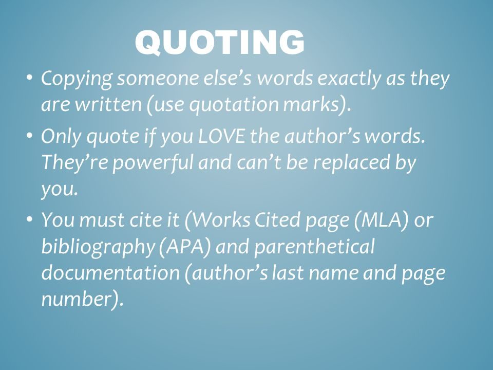 QUOTING Copying someone else's words exactly as they are written (use quotation marks).