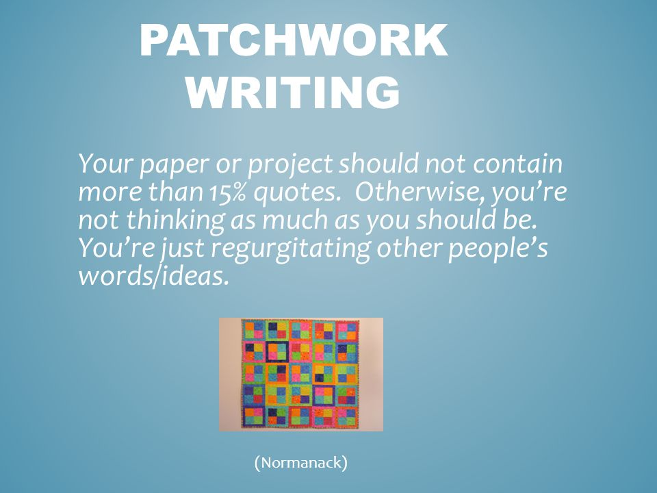 PATCHWORK WRITING Your paper or project should not contain more than 15% quotes.