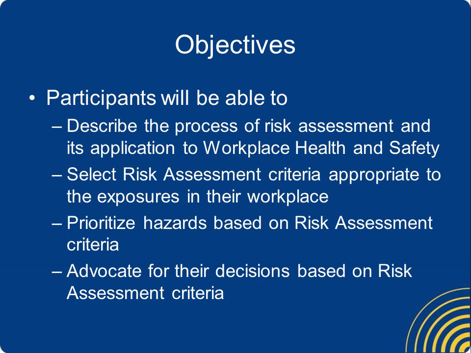 Objectives Participants will be able to –Describe the process of risk assessment and its application to Workplace Health and Safety –Select Risk Assessment criteria appropriate to the exposures in their workplace –Prioritize hazards based on Risk Assessment criteria –Advocate for their decisions based on Risk Assessment criteria