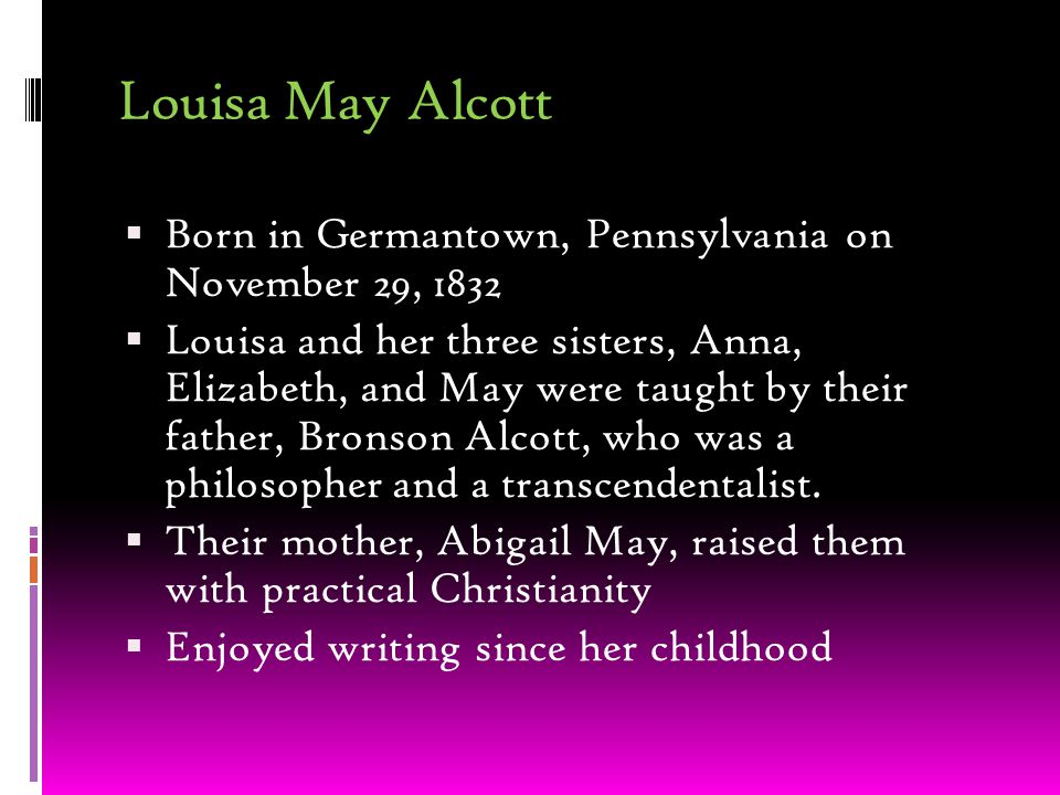 Louisa May Alcott  Born in Germantown, Pennsylvania on November 29, 1832  Louisa and her three sisters, Anna, Elizabeth, and May were taught by their father, Bronson Alcott, who was a philosopher and a transcendentalist.
