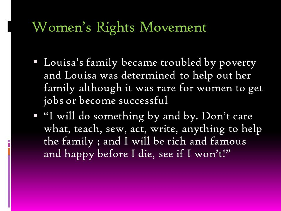 Women's Rights Movement  Louisa's family became troubled by poverty and Louisa was determined to help out her family although it was rare for women to get jobs or become successful  I will do something by and by.