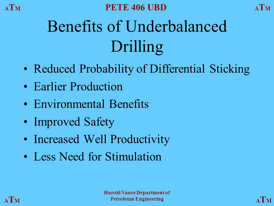ATMATM PETE 406 UBD ATMATM ATMATMATMATM Harold Vance Department of Petroleum Engineering Benefits of Underbalanced Drilling Reduced Probability of Differential Sticking Earlier Production Environmental Benefits Improved Safety Increased Well Productivity Less Need for Stimulation