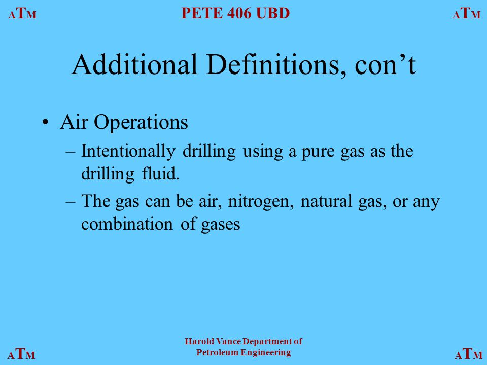 ATMATM PETE 406 UBD ATMATM ATMATMATMATM Harold Vance Department of Petroleum Engineering Additional Definitions, con't Air Operations –Intentionally drilling using a pure gas as the drilling fluid.