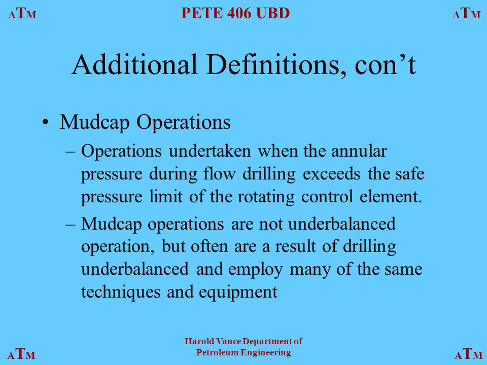 ATMATM PETE 406 UBD ATMATM ATMATMATMATM Harold Vance Department of Petroleum Engineering Additional Definitions, con't Mudcap Operations –Operations undertaken when the annular pressure during flow drilling exceeds the safe pressure limit of the rotating control element.
