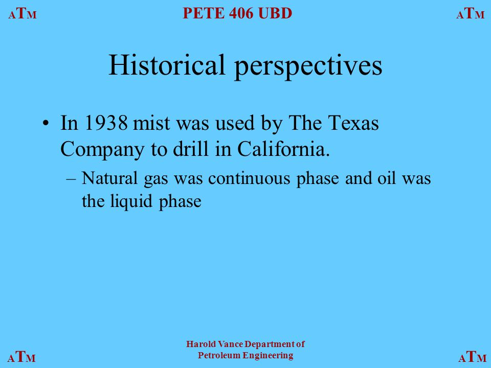 ATMATM PETE 406 UBD ATMATM ATMATMATMATM Harold Vance Department of Petroleum Engineering Historical perspectives In 1938 mist was used by The Texas Company to drill in California.