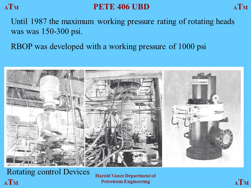 ATMATM PETE 406 UBD ATMATM ATMATMATMATM Harold Vance Department of Petroleum Engineering Rotating control Devices Until 1987 the maximum working pressure rating of rotating heads was was psi.