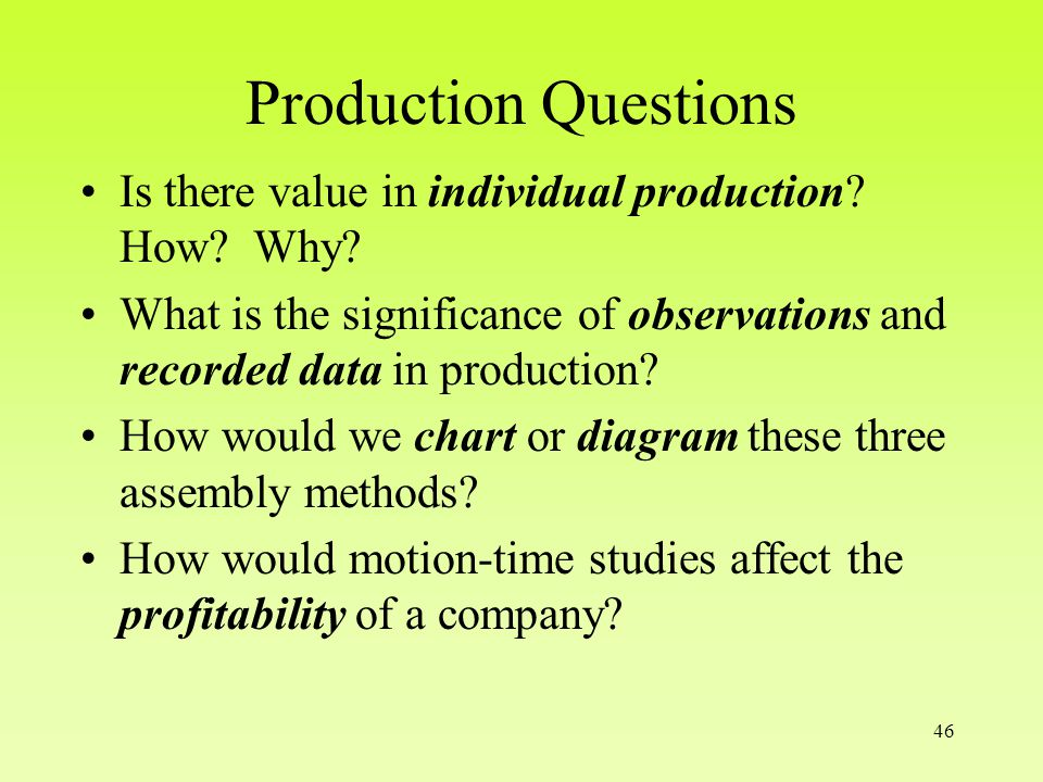 46 Production Questions Is there value in individual production.