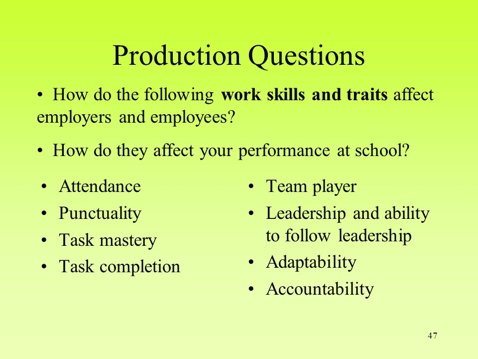 47 Production Questions Attendance Punctuality Task mastery Task completion Team player Leadership and ability to follow leadership Adaptability Accountability How do the following work skills and traits affect employers and employees.
